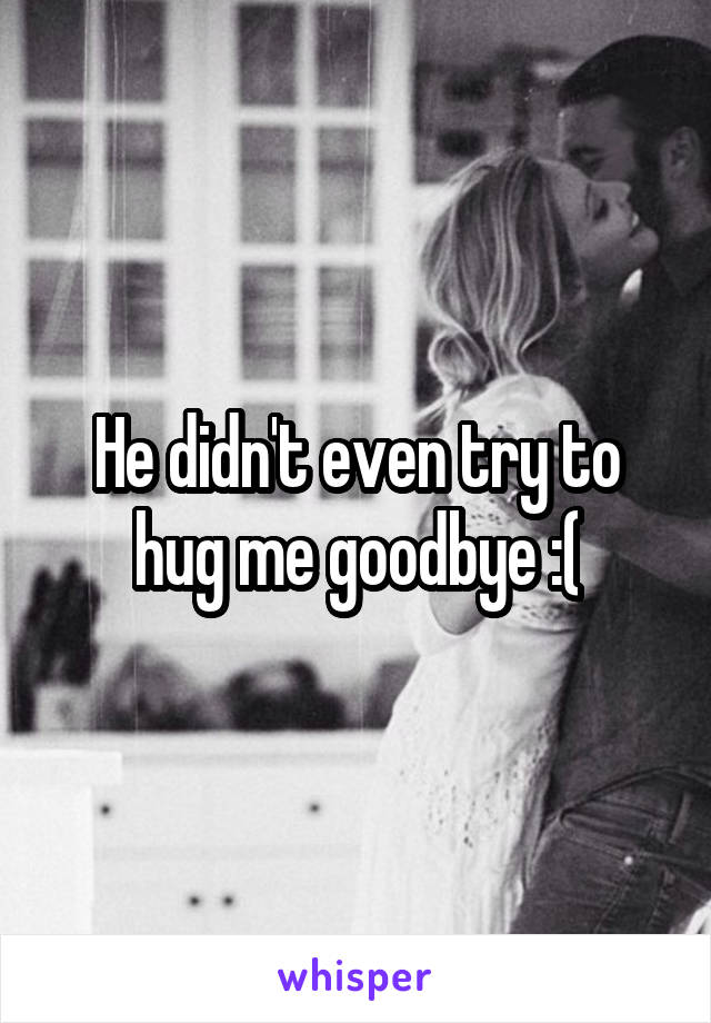 He didn't even try to hug me goodbye :(