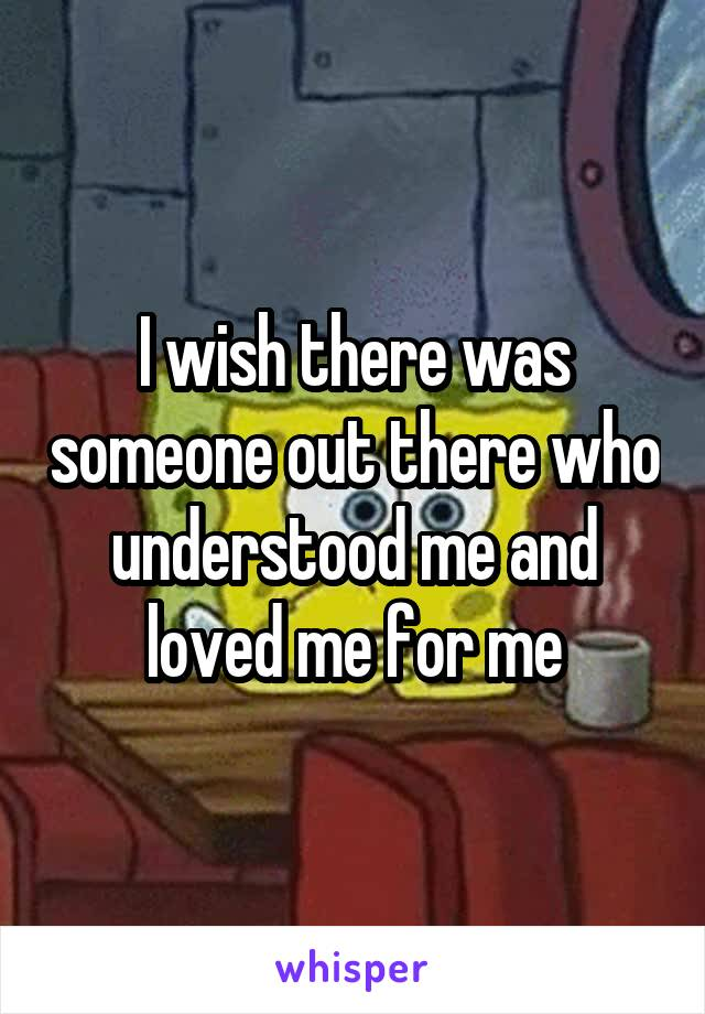 I wish there was someone out there who understood me and loved me for me