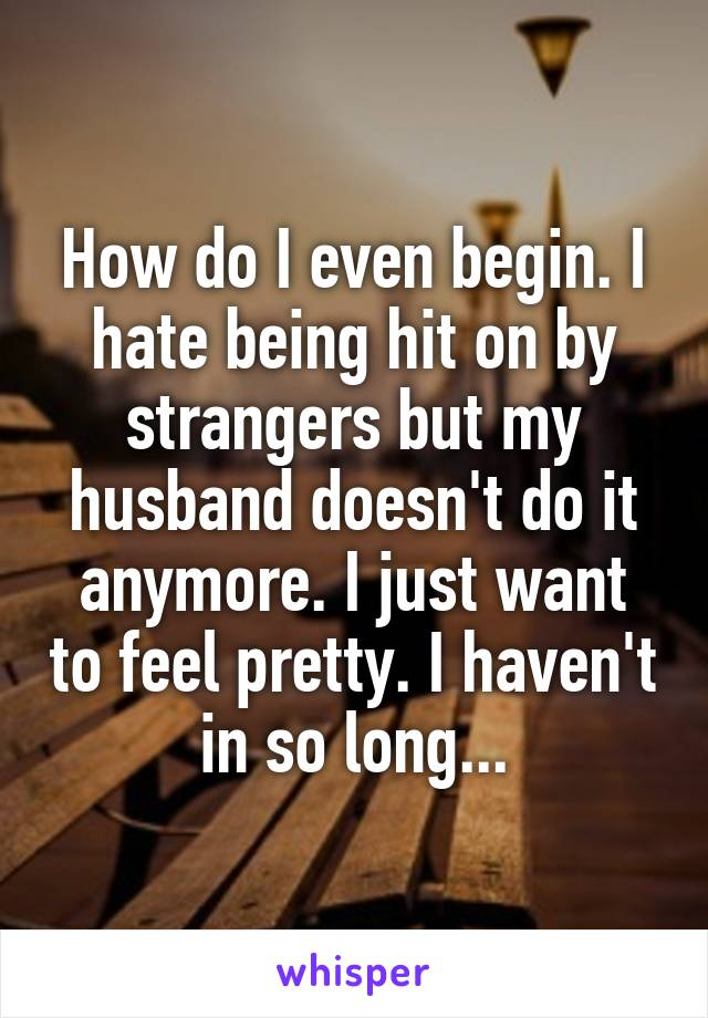 How do I even begin. I hate being hit on by strangers but my husband doesn't do it anymore. I just want to feel pretty. I haven't in so long...