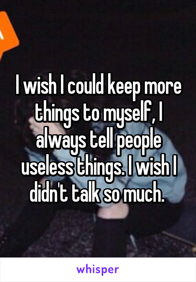 I wish I could keep more things to myself, I always tell people useless things. I wish I didn't talk so much.
