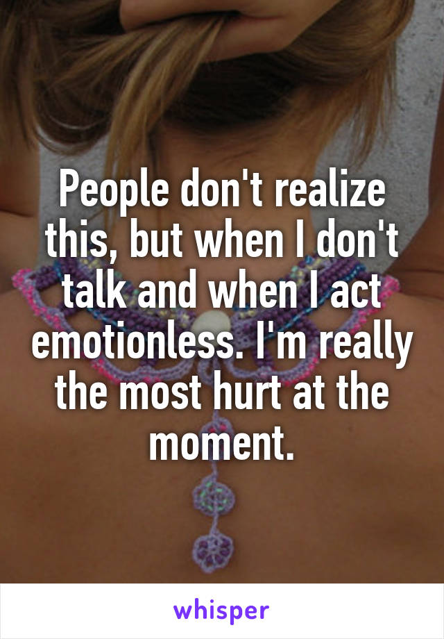 People don't realize this, but when I don't talk and when I act emotionless. I'm really the most hurt at the moment.