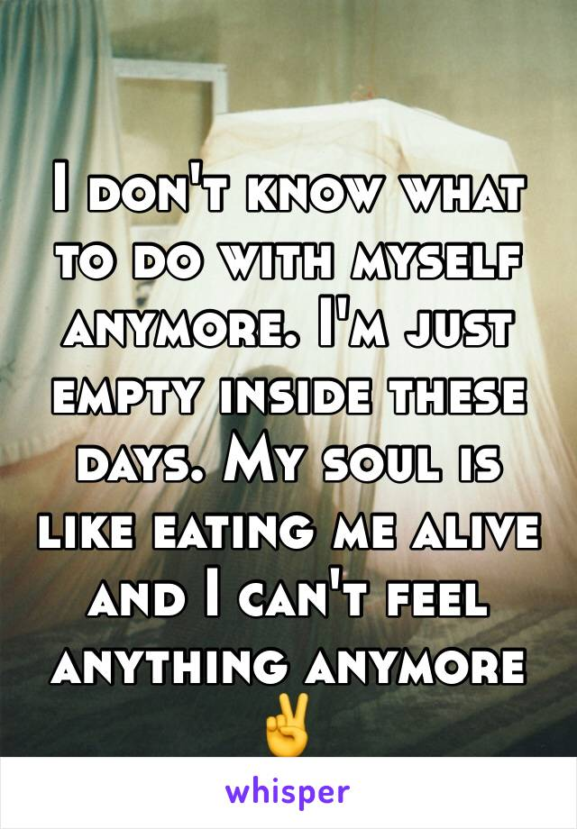 I don't know what to do with myself anymore. I'm just empty inside these days. My soul is like eating me alive and I can't feel anything anymore  ✌️️