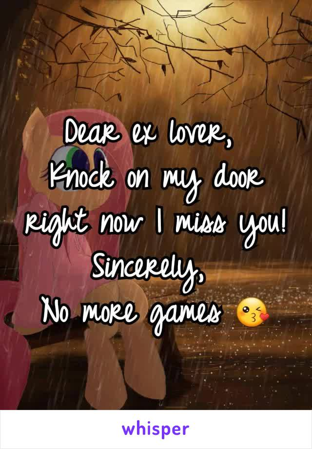 Dear ex lover,  Knock on my door right now I miss you! Sincerely,  No more games 😘