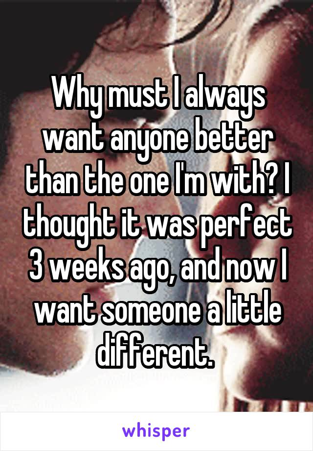 Why must I always want anyone better than the one I'm with? I thought it was perfect 3 weeks ago, and now I want someone a little different.