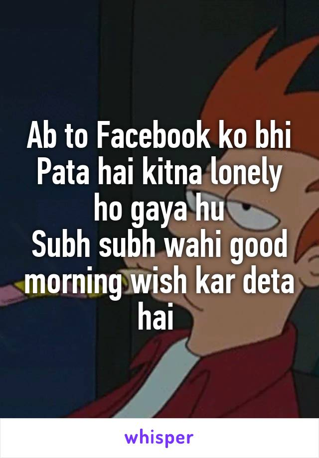 Ab to Facebook ko bhi Pata hai kitna lonely ho gaya hu Subh subh wahi good morning wish kar deta hai