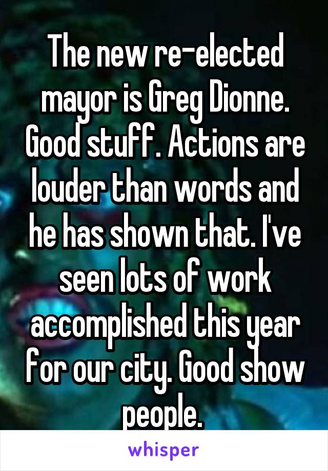 The new re-elected mayor is Greg Dionne. Good stuff. Actions are louder than words and he has shown that. I've seen lots of work accomplished this year for our city. Good show people.