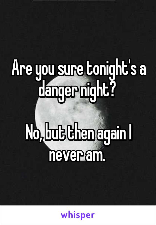 Are you sure tonight's a danger night?   No, but then again I never am.