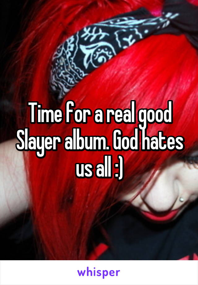 Time for a real good Slayer album. God hates us all :)