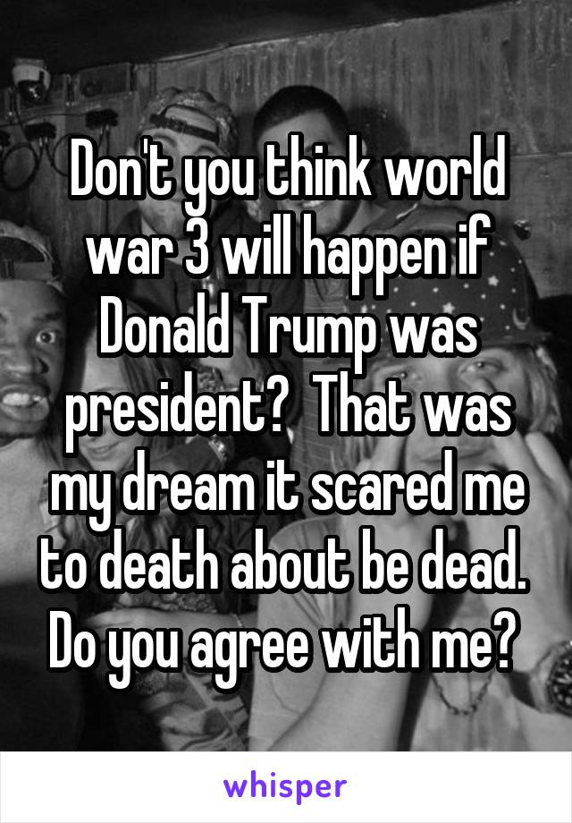 Don't you think world war 3 will happen if Donald Trump was president?  That was my dream it scared me to death about be dead.  Do you agree with me?