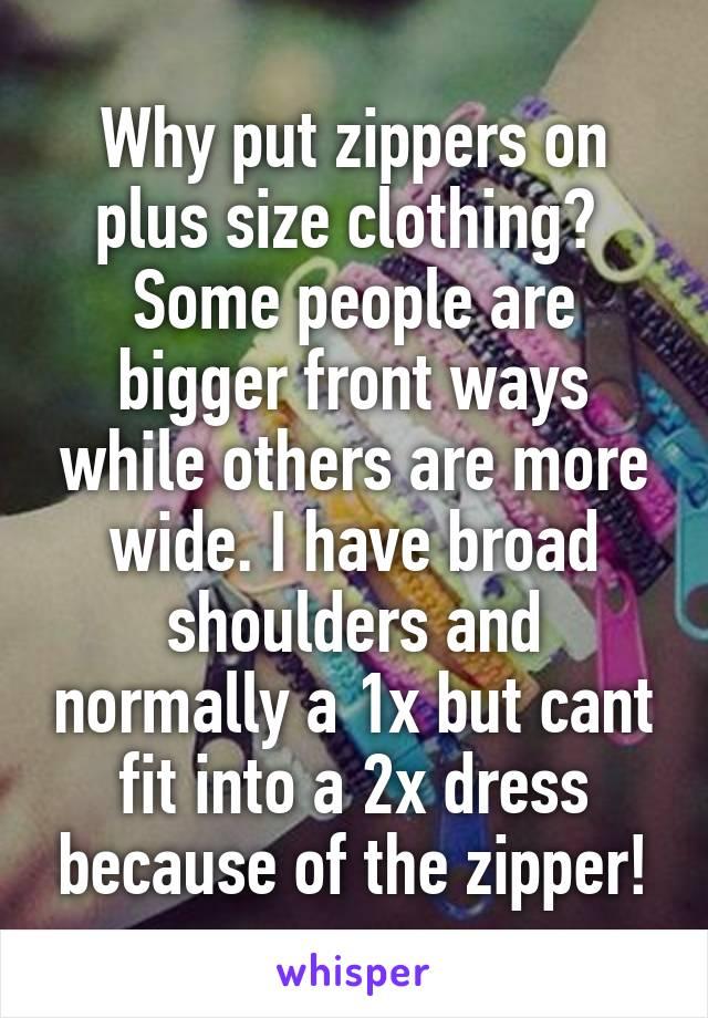 Why put zippers on plus size clothing?  Some people are bigger front ways while others are more wide. I have broad shoulders and normally a 1x but cant fit into a 2x dress because of the zipper!