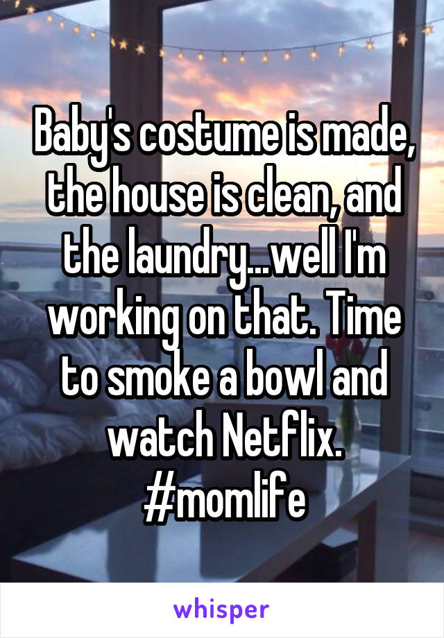 Baby's costume is made, the house is clean, and the laundry...well I'm working on that. Time to smoke a bowl and watch Netflix. #momlife