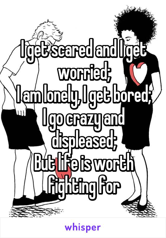 I get scared and I get worried; I am lonely, I get bored; I go crazy and displeased; But life is worth fighting for