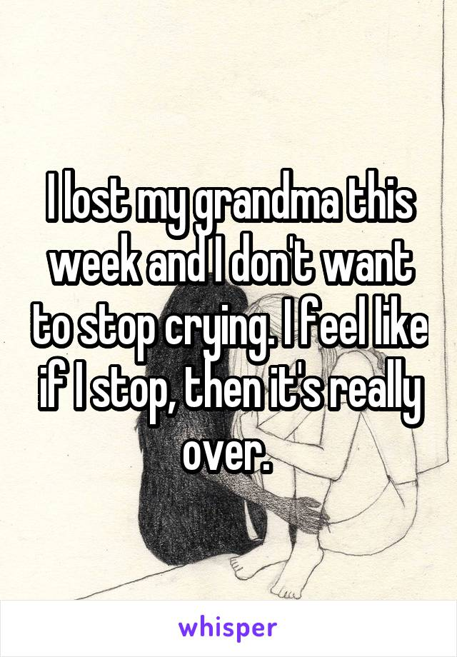 I lost my grandma this week and I don't want to stop crying. I feel like if I stop, then it's really over.