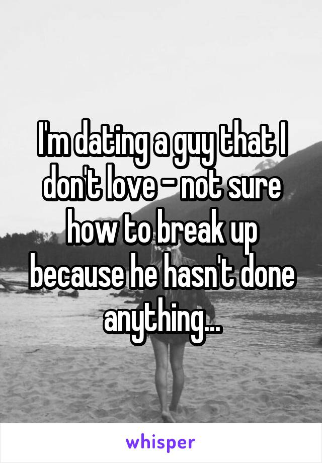 I'm dating a guy that I don't love - not sure how to break up because he hasn't done anything...