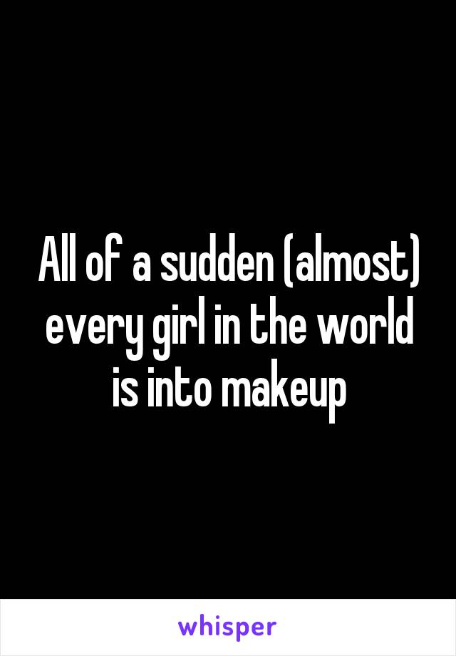 All of a sudden (almost) every girl in the world is into makeup