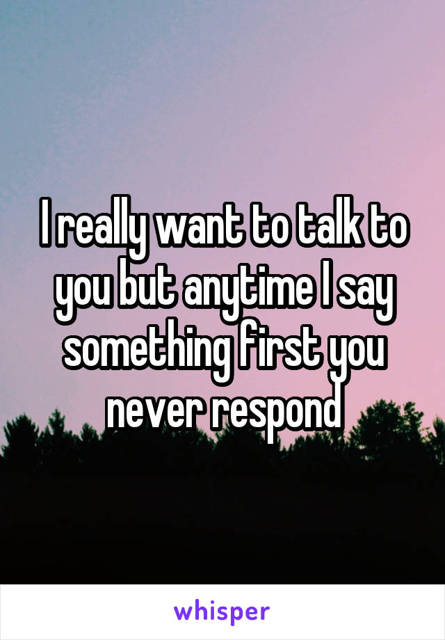 I really want to talk to you but anytime I say something first you never respond