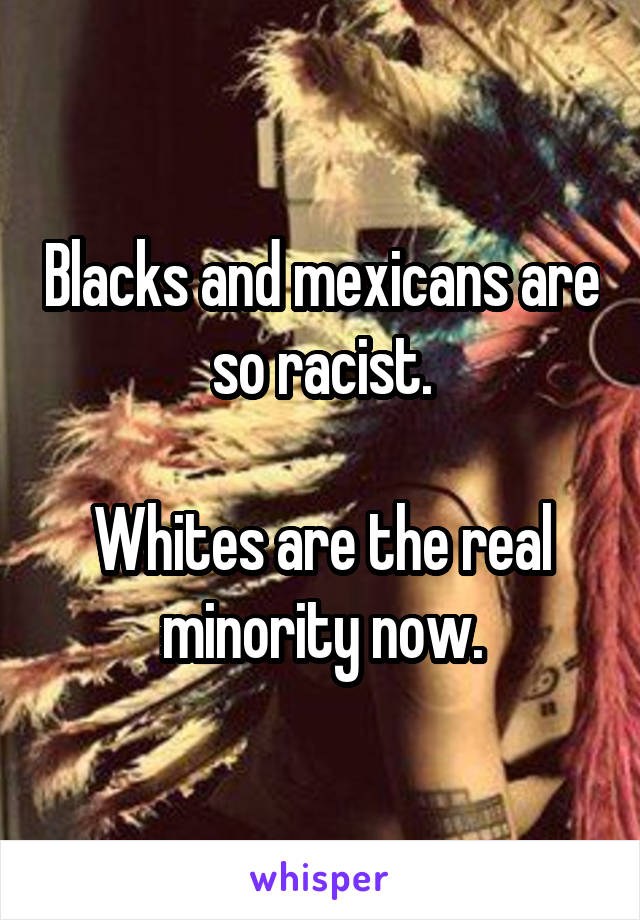 Blacks and mexicans are so racist.  Whites are the real minority now.