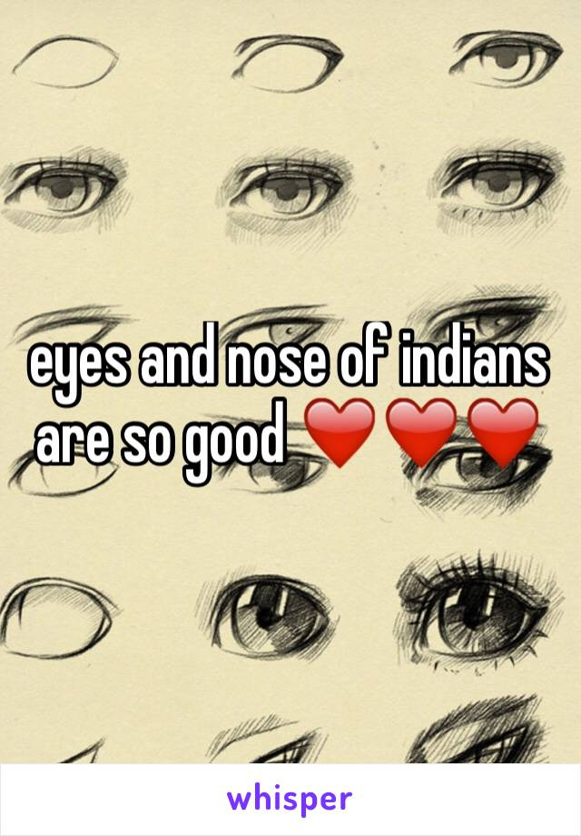 eyes and nose of indians are so good ❤️❤️❤️