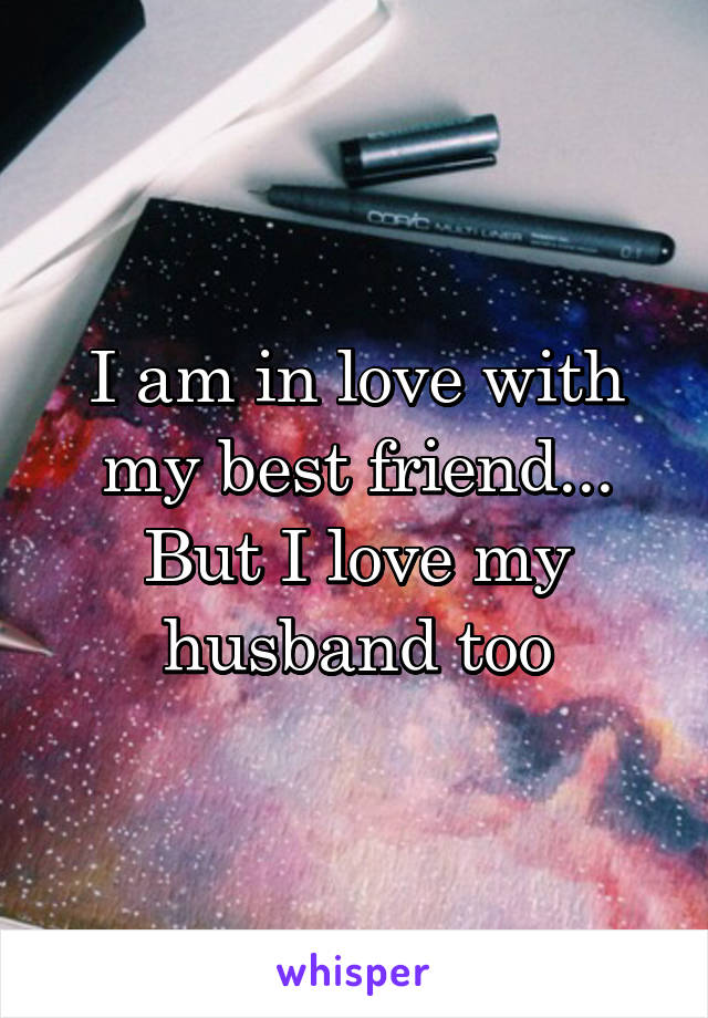 I am in love with my best friend... But I love my husband too