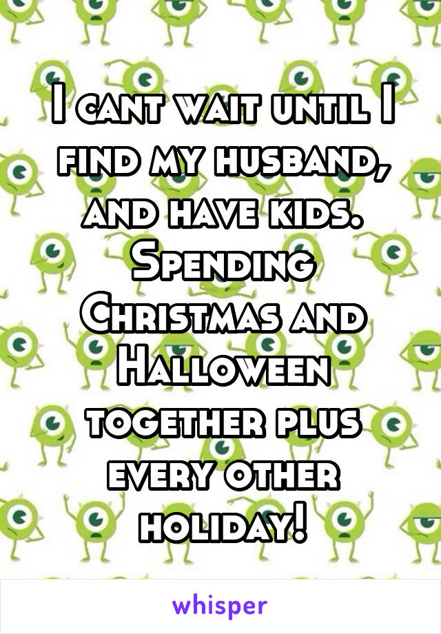 I cant wait until I find my husband, and have kids. Spending Christmas and Halloween together plus every other holiday!