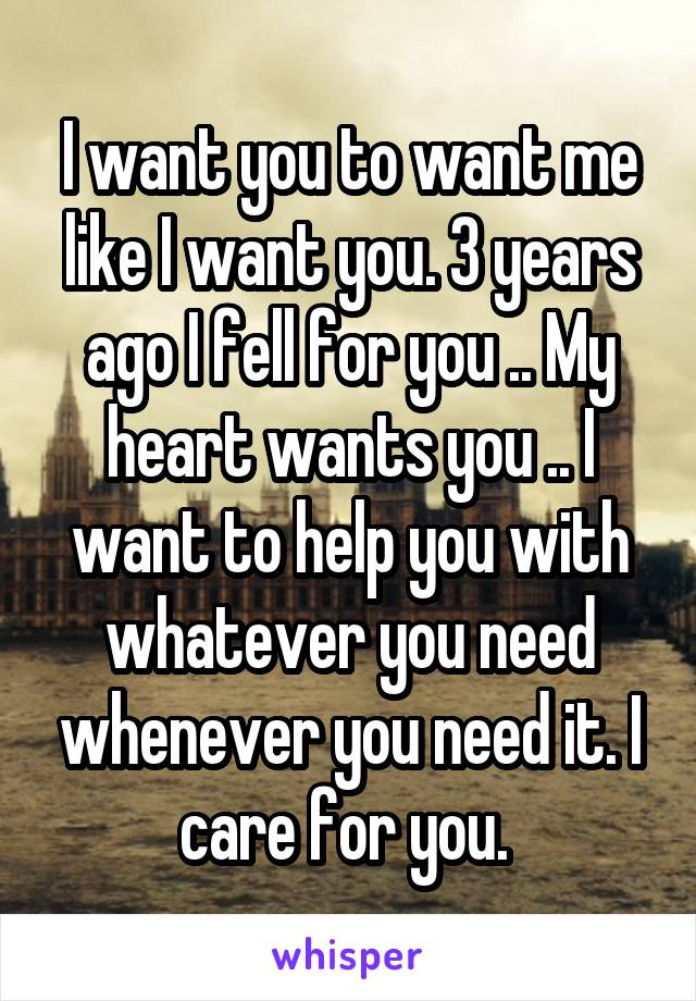 I want you to want me like I want you. 3 years ago I fell for you .. My heart wants you .. I want to help you with whatever you need whenever you need it. I care for you.