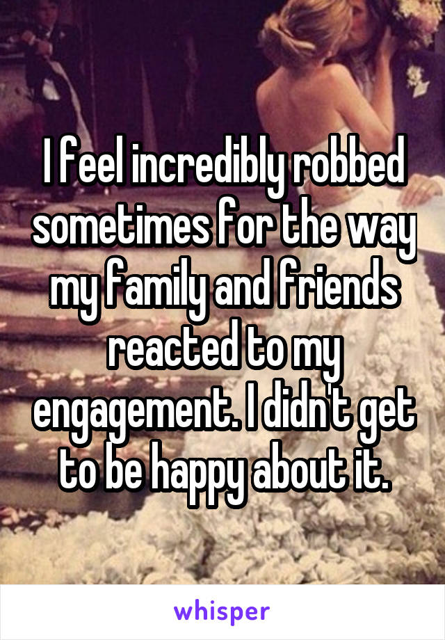 I feel incredibly robbed sometimes for the way my family and friends reacted to my engagement. I didn't get to be happy about it.