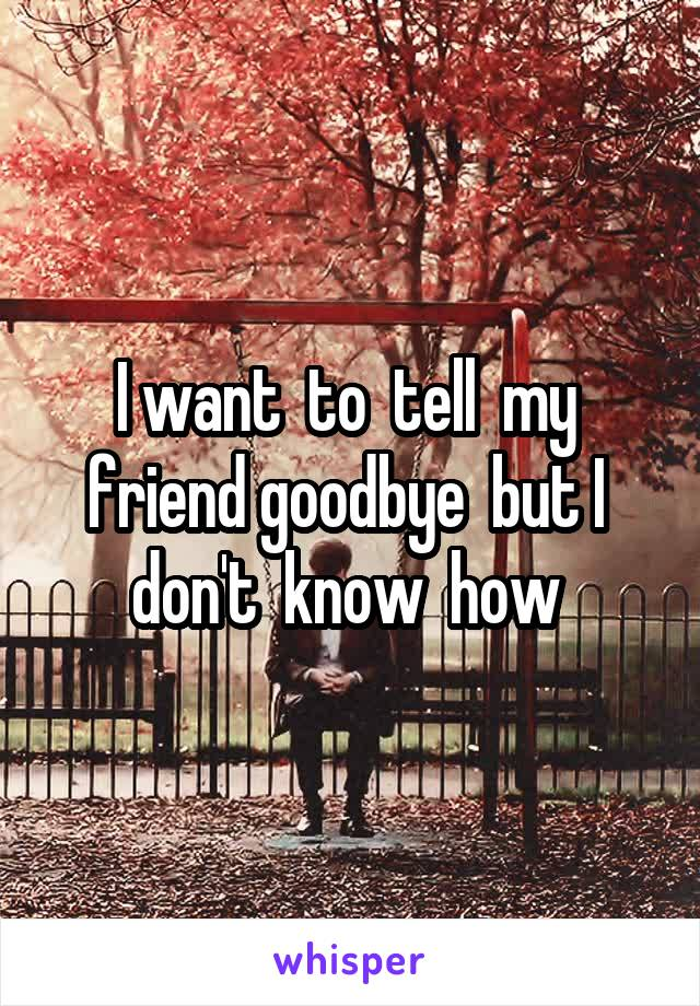 I want  to  tell  my  friend goodbye  but I  don't  know  how