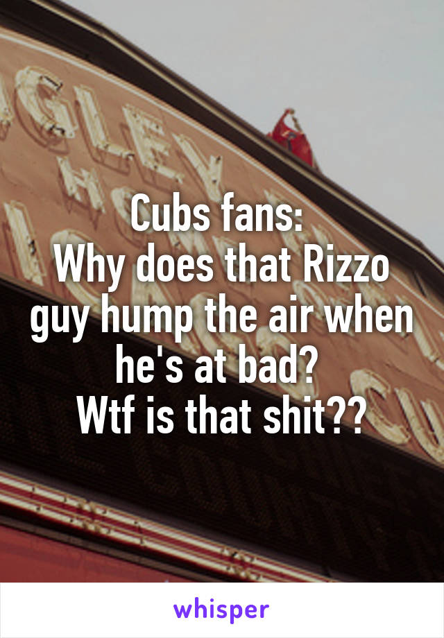 Cubs fans:  Why does that Rizzo guy hump the air when he's at bad?  Wtf is that shit??