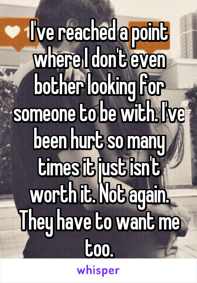 I've reached a point where I don't even bother looking for someone to be with. I've been hurt so many times it just isn't worth it. Not again. They have to want me too.