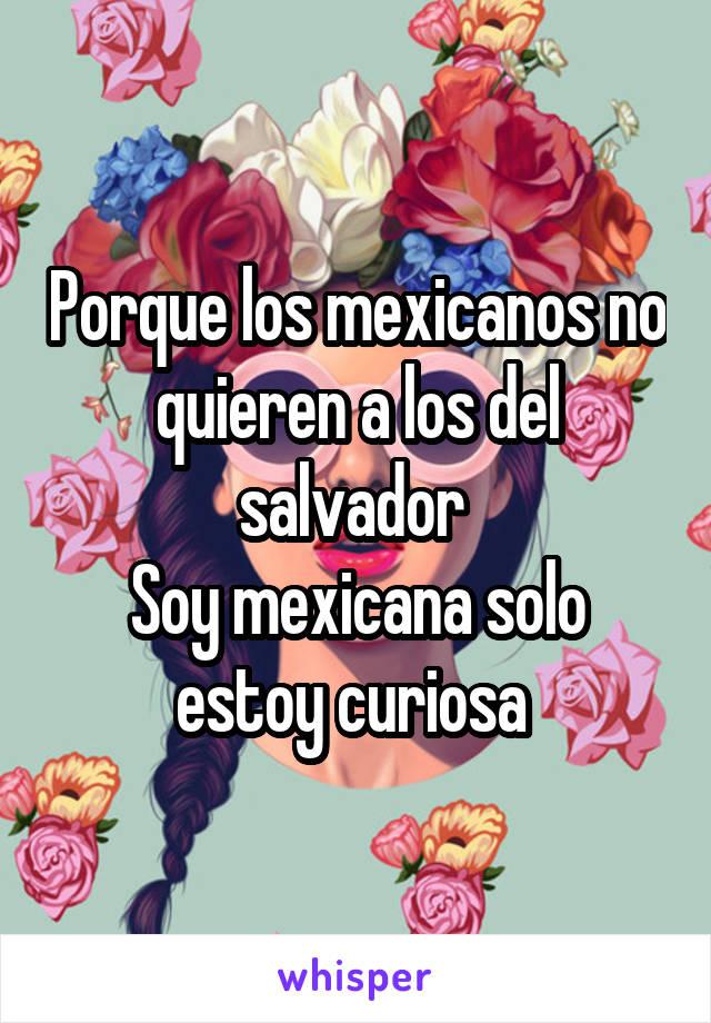 Porque los mexicanos no quieren a los del salvador  Soy mexicana solo estoy curiosa