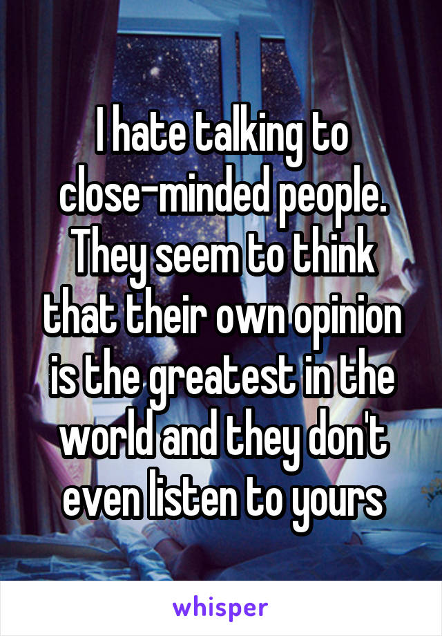I hate talking to close-minded people. They seem to think that their own opinion is the greatest in the world and they don't even listen to yours