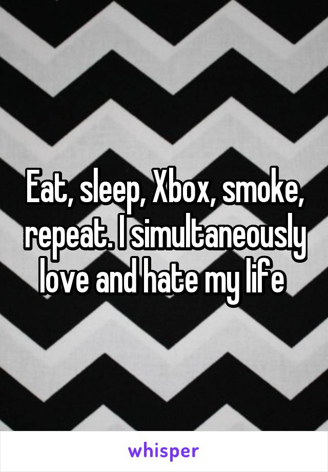 Eat, sleep, Xbox, smoke, repeat. I simultaneously love and hate my life
