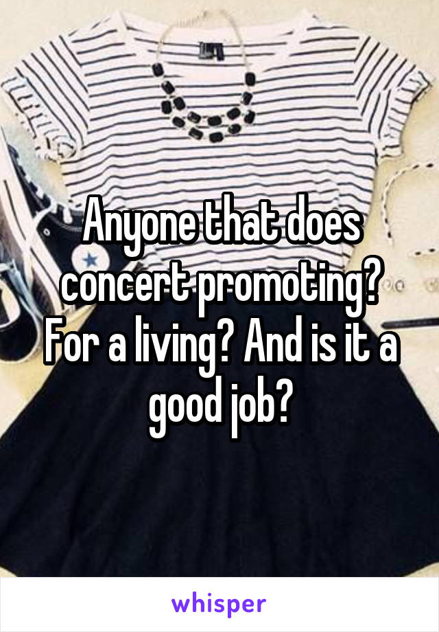 Anyone that does concert promoting? For a living? And is it a good job?