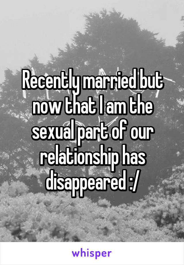 Recently married but now that I am the sexual part of our relationship has disappeared :/