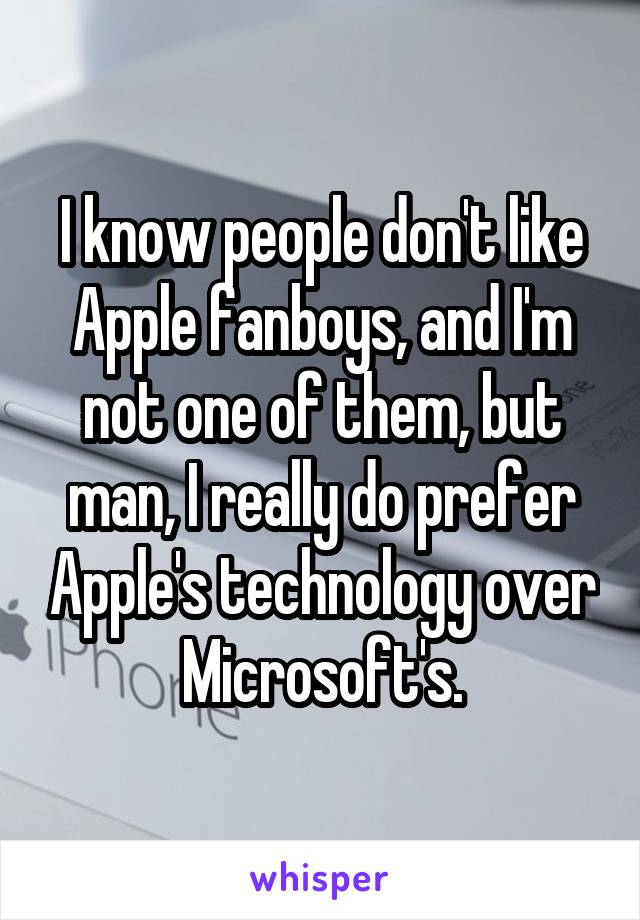 I know people don't like Apple fanboys, and I'm not one of them, but man, I really do prefer Apple's technology over Microsoft's.