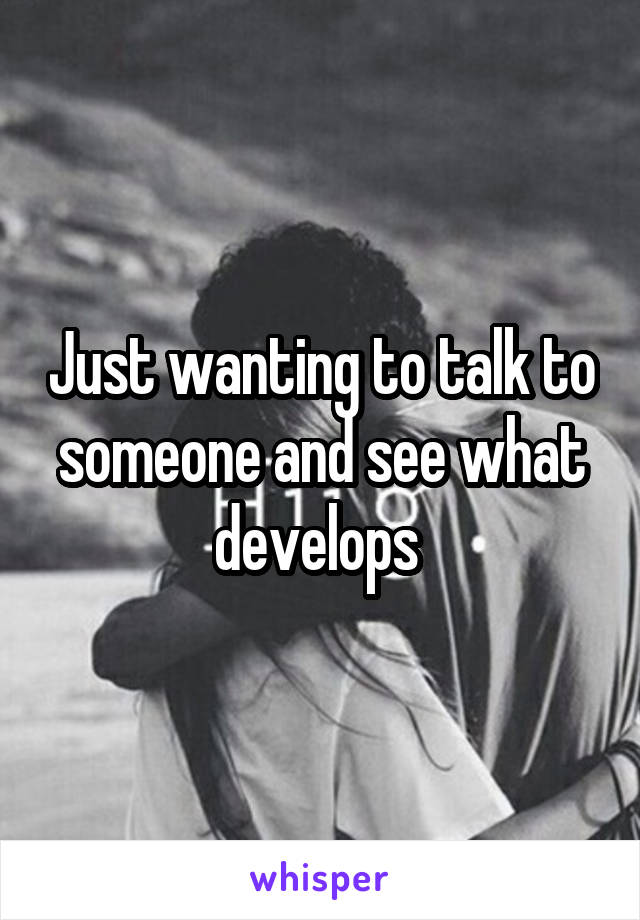 Just wanting to talk to someone and see what develops