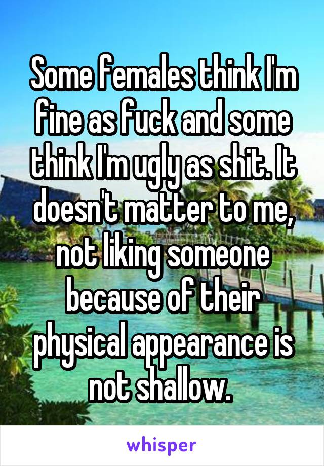 Some females think I'm fine as fuck and some think I'm ugly as shit. It doesn't matter to me, not liking someone because of their physical appearance is not shallow.