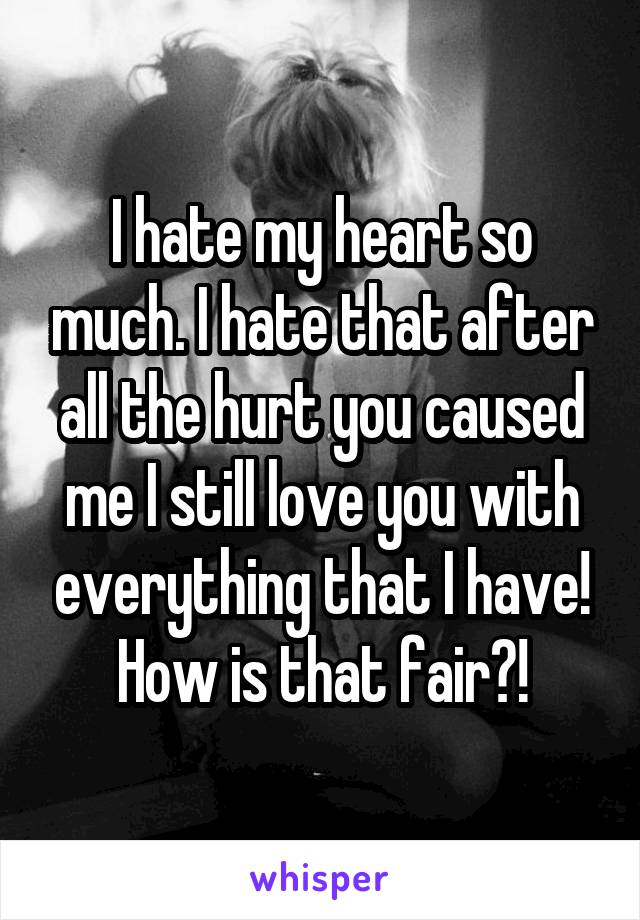 I hate my heart so much. I hate that after all the hurt you caused me I still love you with everything that I have! How is that fair?!