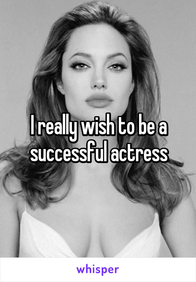 I really wish to be a successful actress