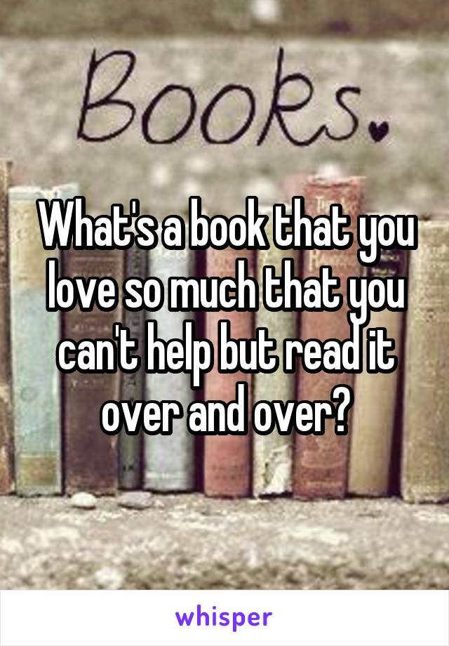 What's a book that you love so much that you can't help but read it over and over?