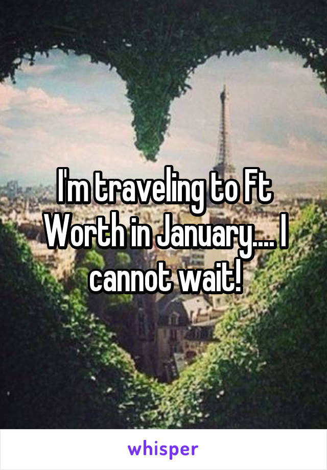 I'm traveling to Ft Worth in January.... I cannot wait!