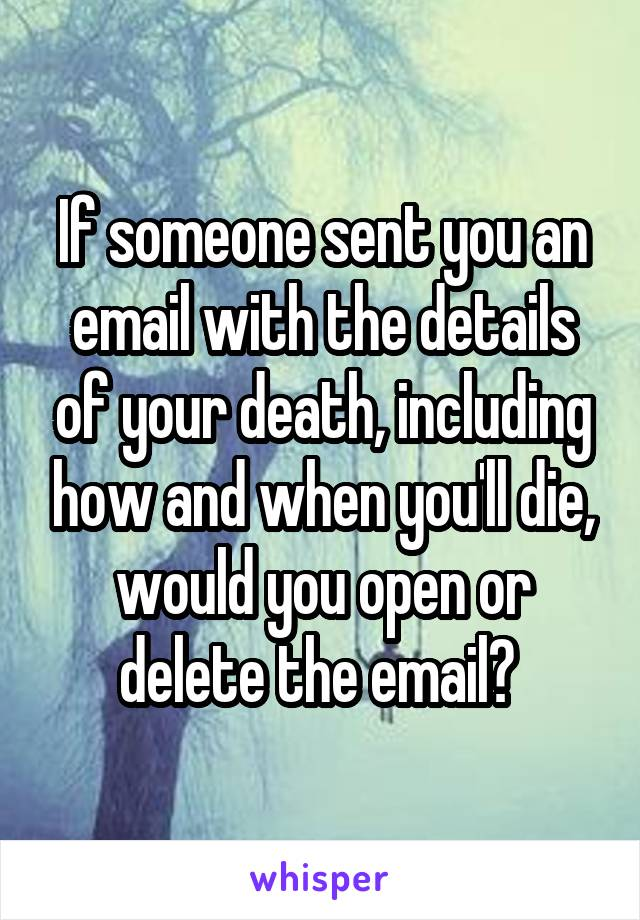 If someone sent you an email with the details of your death, including how and when you'll die, would you open or delete the email?