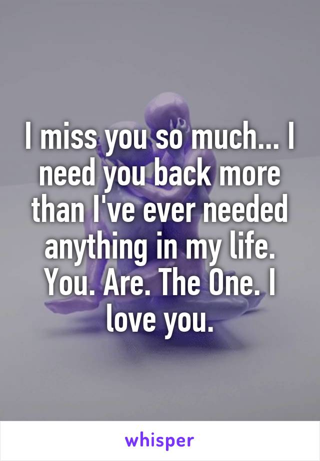 I miss you so much... I need you back more than I've ever needed anything in my life. You. Are. The One. I love you.