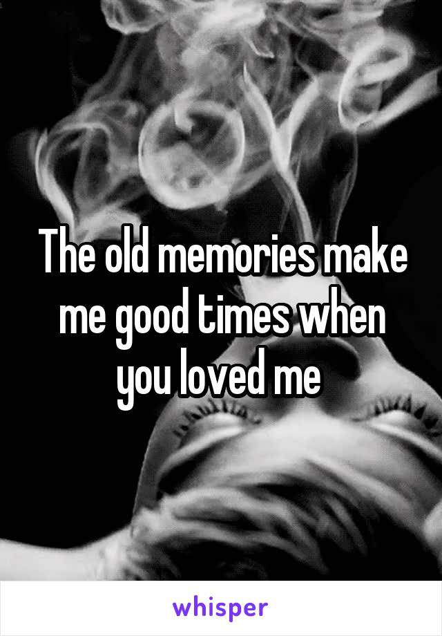 The old memories make me good times when you loved me