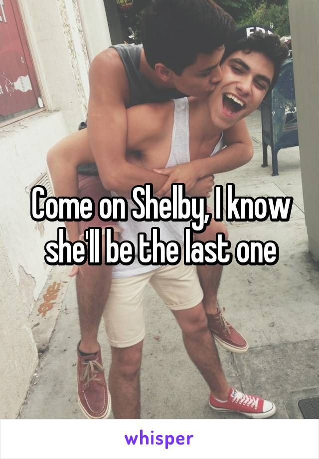 Come on Shelby, I know she'll be the last one
