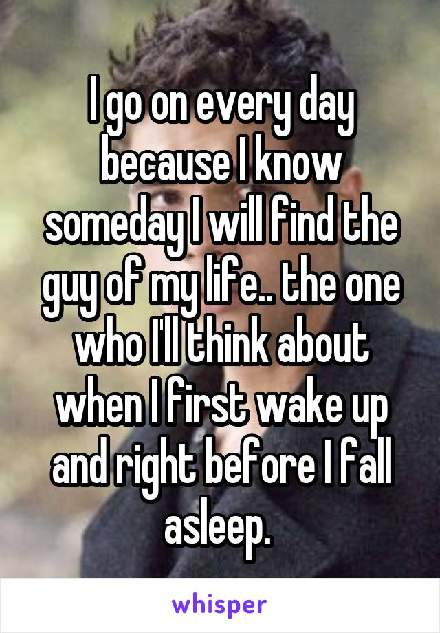 I go on every day because I know someday I will find the guy of my life.. the one who I'll think about when I first wake up and right before I fall asleep.