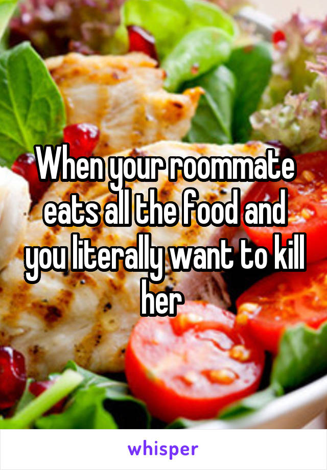 When your roommate eats all the food and you literally want to kill her