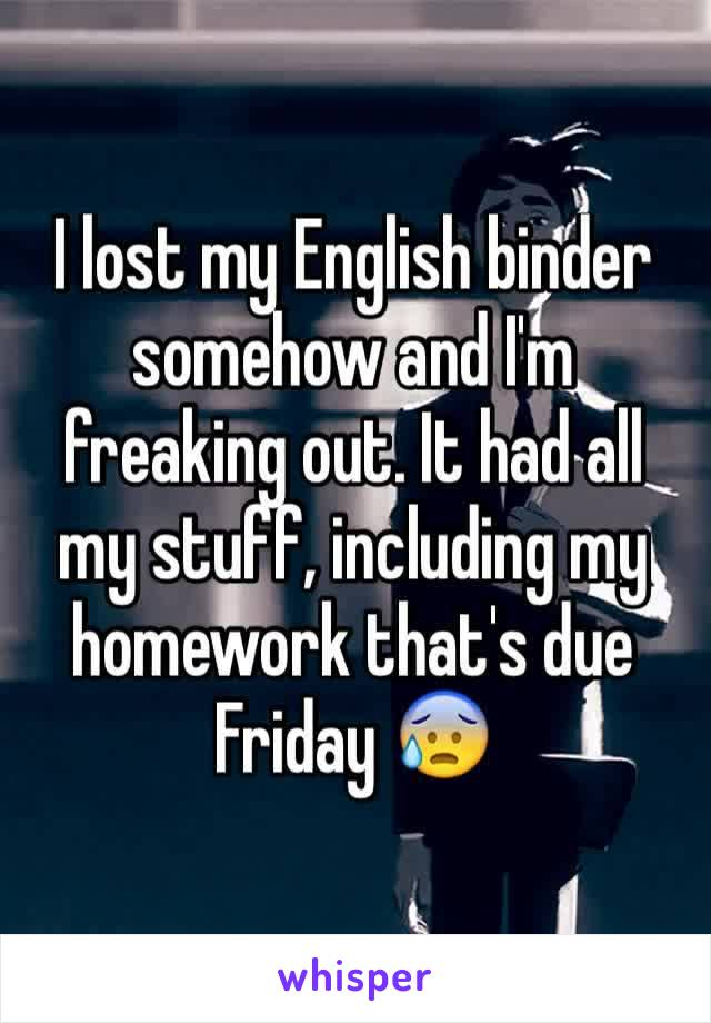 I lost my English binder somehow and I'm freaking out. It had all my stuff, including my homework that's due Friday 😰