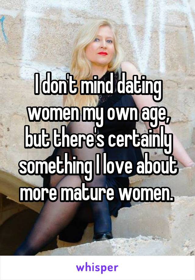 I don't mind dating women my own age, but there's certainly something I love about more mature women.