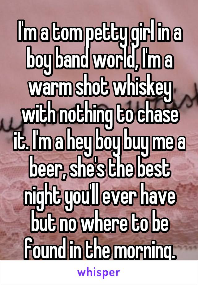 I'm a tom petty girl in a boy band world, I'm a warm shot whiskey with nothing to chase it. I'm a hey boy buy me a beer, she's the best night you'll ever have but no where to be found in the morning.